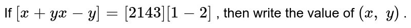If `[x+y x-y]=[2 1 4 3][1-2]` , then write the value of `(x ,\ y)` .