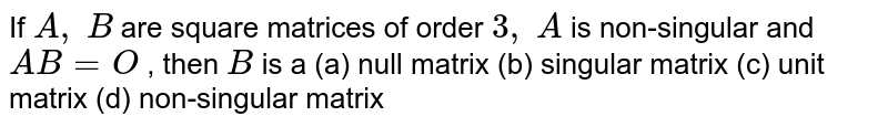 If `A ,\ B` are square matrices of   order `3,\ A` is non-singular and `A B=O` , then `B` is a (a) null matrix (b) singular matrix  (c) unit matrix (d) non-singular matrix