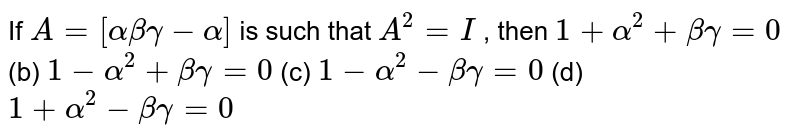 If `A=[alphabetagamma-alpha]` is such that `A^2=I` , then `1+alpha^2+betagamma=0` (b) `1-alpha^2+betagamma=0`  (c) `1-alpha^2-betagamma=0` (d) `1+alpha^2-betagamma=0`