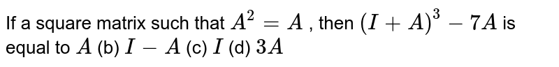 If a square matrix such   that `A^2=A` , then `(I+A)^3-7A` is equal to `A` (b) `I-A` (c) `I` (d) `3A`