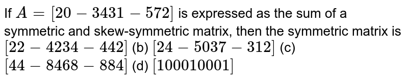 If `A=[(2, 0,-3),( 4, 3, 1),(-5, 7, 2)]` is expressed as the sum of a symmetric and   skew-symmetric matrix, then the symmetric matrix is (a) `[(2, 2,-4 ),(2, 3, 4),(-4, 4, 2)]` (b) `[(2, 4,-5),( 0, 3, 7),(-3, 1, 2)]`  (c) `[(4, 4,-8),( 4, 6, 8),(-8, 8, 4)]` (d) `[(1, 0 ,0 ),(0 ,1 ,0),( 0, 0, 1)]`