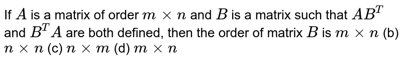 If `A` is a matrix of order `mxxn` and `B` is a matrix such that `A B^T` and `B^T A` are both defined, then the order of matrix `B` is `mxxn` (b) `nxxn` (c) `nxxm` (d) `mxxn`