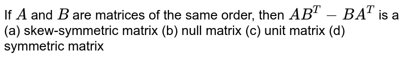 If `A` and `B` are matrices of the   same order, then `A B^T-B A^T` is a (a) skew-symmetric matrix (b) null matrix (c) unit matrix (d) symmetric   matrix