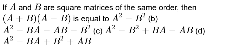 If `A` and `B` are square matrices of   the same order, then `(A+B)(A-B)` is equal to `A^2-B^2` (b) `A^2-B A-A B-B^2`  (c) `A^2-B^2+B A-A B` (d) `A^2-B A+B^2+A B`