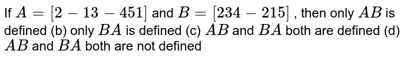 If `A=[(2,-1,3),( -4,5 ,1)]` and `B=[(2 ,3 ),( 4,-2),(  1 ,5)]` , then only `A B` is defined (b) only `B A` is defined (c) `A B` and `B A` both are defined (d) `A B` and `B A` both are not defined