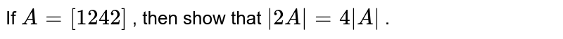 If `A=[1 2 4 2]` , then show that ` 2A =4 A ` .