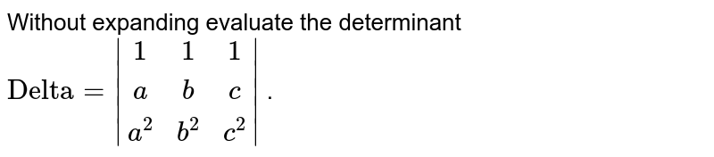 """Without expanding   evaluate the determinant `""""Delta""""= (1, 1, 1),(a, b, c),( a^2,b^2,c^2) ` ."""