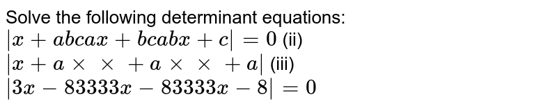 Solve the following   determinant equations: `|x+a b c a x+b c a b x+c|=0` (ii) `|x+a xxxx+a xxxx+a|`  (iii) `|3x-8 3 3 3 3x-8 3 3 3 3x-8|=0`