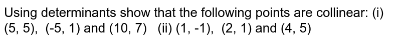 Using determinants show   that the following points are collinear: (i) (5, 5), (-5, 1) and (10, 7) (ii) (1, -1), (2, 1) and (4, 5)