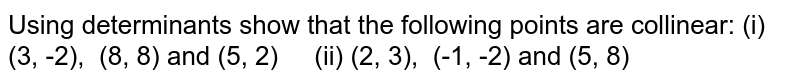 Using determinants show   that the following points are collinear: (i) (3, -2), (8, 8) and (5, 2) (ii) (2, 3), (-1, -2) and (5, 8)