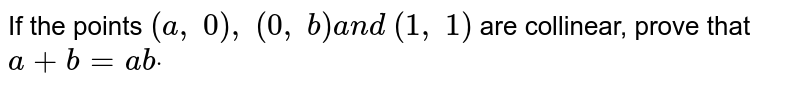 If the points `(a , 0), (0, b)a n d (1, 1)` are collinear, prove that `a+b=a bdot`