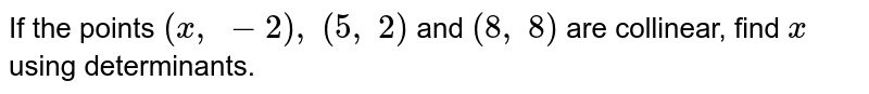 If the points `(x , -2), (5, 2)` and `(8, 8)` are collinear, find `x` using determinants.