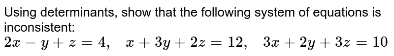 Using determinants,   show that the following system of equations is inconsistent: `2x-y+z=4,   x+3y+2z=12 ,   3x+2y+3z=10`