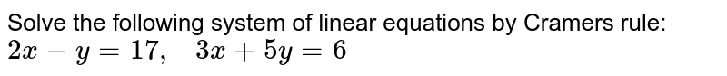 Solve the following   system of linear equations by Cramers rule: `2x-y=17 ,   3x+5y=6`