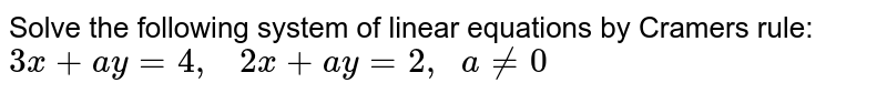 Solve the following   system of linear equations by Cramers rule: `3x+a y=4,   2x+a y=2,  a!=0`