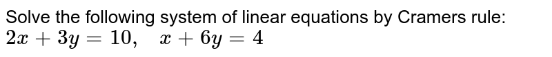 Solve the following   system of linear equations by Cramers rule: `2x+3y=10 ,   x+6y=4`