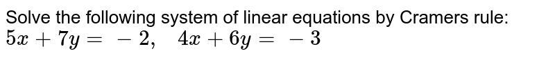 Solve the following   system of linear equations by Cramers rule: `5x+7y=-2,\ \ \ 4x+6y=-3`