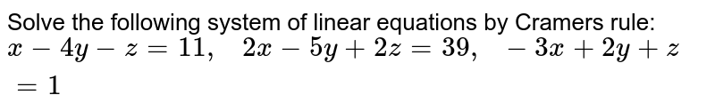 Solve the following   system of linear equations by Cramers rule: `x-4y-z=11 ,   2x-5y+2z=39 ,  -3x+2y+z=1`