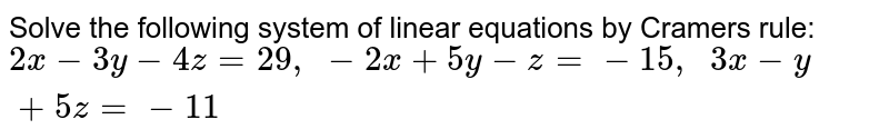 Solve the following   system of linear equations by Cramers rule: `2x-3y-4z=29 , -2x+5y-z=-15 ,  3x-y+5z=-11`