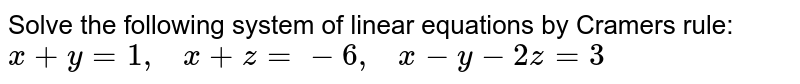 Solve the following   system of linear equations by Cramers rule: `x+y=1,   x+z=-6,   x-y-2z=3`
