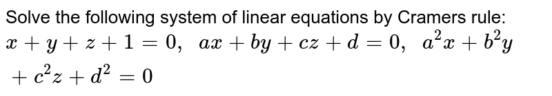 Solve the following   system of linear equations by Cramers rule: `x+y+z+1=0,  a x+b y+c z+d=0,  a^2x+b^2y+c^2z+d^2=0`
