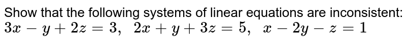 Show that the following   systems of linear equations are inconsistent: `3x-y+2z=3,  2x+y+3z=5,  x-2y-z=1`