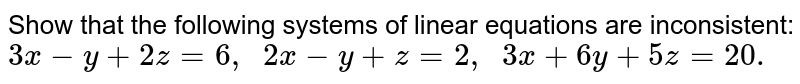 Show that the following   systems of linear equations are inconsistent: `3x-y+2z=6,  2x-y+z=2,  3x+6y+5z=20.`