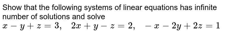 Show that the following   systems of linear equations has infinite number of solutions and solve `x-y+z=3,   2x+y-z=2,  -x-2y+2z=1`