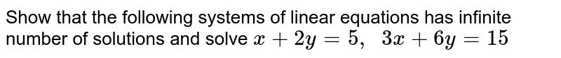 Show that the following   systems of linear equations has infinite number of solutions and solve `x+2y=5,  3x+6y=15`