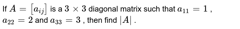 If `A=[a_(i j)]` is a `3xx3` diagonal matrix such   that `a_(11)=1` , `a_(22)=2` and `a_(33)=3` , then find `|A|` .