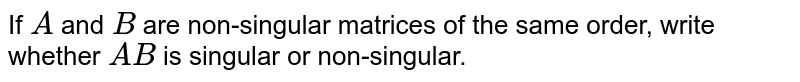 If `A` and `B` are non-singular   matrices of the same order, write whether `A B` is singular or   non-singular.