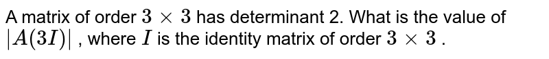 A matrix of order `3xx3` has determinant 2. What   is the value of `|A(3I)|` , where `I` is the identity matrix   of order `3xx3` .