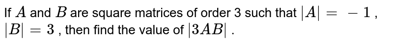 If `A` and `B` are square matrices of   order 3 such that `|A|=-1` , `|B|=3` , then find the value   of `|3A B|` .