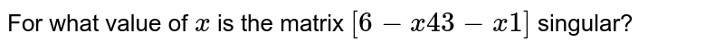 For what value of `x` is the matrix `[6-x4 3-x1]` singular?
