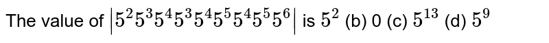 The value of `|5^2 5^3 5^4 5^3 5^4 5^5 5^4 5^5 5^6|` is `5^2` (b) 0   (c) `5^(13)` (d) `5^9`