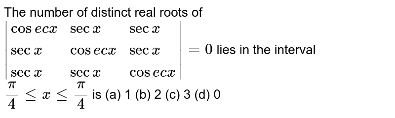 The number of distinct   real roots of `|{:(cosec x, secx, secx), (secx, cosecx, secx), (secx, secx, cosecx):}|=0` lies in the interval `pi/4lt=xlt=pi/4` is (a) 1 (b) 2 (c) 3 (d) 0