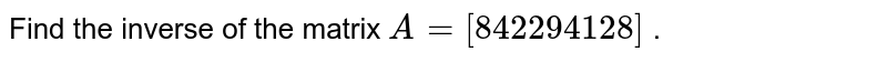 Find the inverse of the   matrix `A=[8 4 2 2 9 4 1 2 8]` .