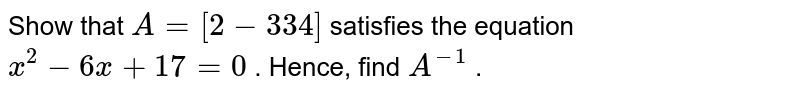 Show that `A=[2-3 3 4]` satisfies the equation `x^2-6x+17=0` . Hence, find `A^(-1)` .