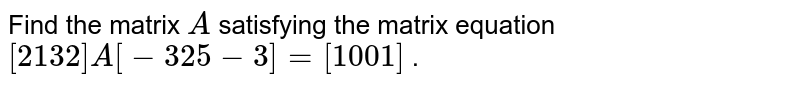 Find the matrix `A` satisfying the matrix   equation `[(2, 1),( 3, 2)]A[(-3, 2),( 5,-3)]=[(1, 0 ),(0, 1)]` .