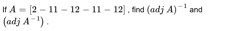 If `A=[(2,-1, 1),(-1, 2,-1),( 1,-1, 2)]` , find `(a d j\ A)^(-1)` and `(a d j\ A^(-1))` .