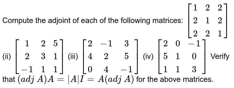 Compute the adjoint of   each of the following matrices: `[[1, 2, 2],[ 2 ,1 ,2],[ 2, 2, 1]]` (ii) `[[1, 2, 5],[ 2, 3,1],[-1, 1, 1]]` (iii) `[[2,-1, 3],[ 4, 2, 5],[ 0, 4,-1]]`  (iv) `[[2, 0,-1],[ 5, 1, 0],[ 1, 1, 3]]`  Verify that `(a d j\ A)A=|A|I=A(a d j\ A)` for the above matrices.