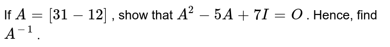 If `A=[3 1-1 2]` , show that `A^2-5A+7I=O` . Hence, find `A^(-1)` .