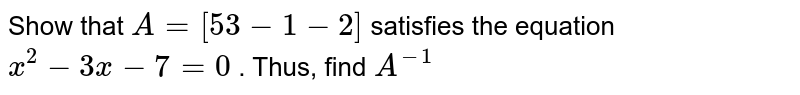 Show that `A=[5 3-1-2]` satisfies the equation `x^2-3x-7=0` . Thus, find `A^(-1)`