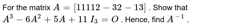 For the matrix `A=[1 1 1 1 2-3 2-1 3]` . Show that `A^3-6A^2+5A+11\ I_3=O` . Hence, find `A^(-1)` .