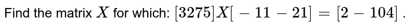 Find the matrix `X` for which: `[(3, 2), (7, 5)]X[(-1, 1),(-2, 1)]=[(2,-1),( 0, 4)]` .
