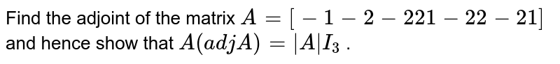 Find the adjoint of the   matrix `A=[-1-2-2 2 1-2 2-2 1]` and hence show that `A(a d j\ A)=|A|\ I_3` .