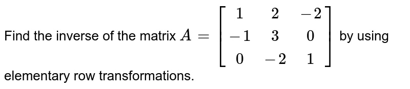 Find the inverse of the   matrix `A=[[1 ,2,-2],[-1, 3, 0],[ 0,-2 ,1]]` by using elementary row   transformations.