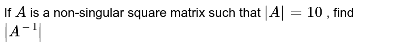 If `A` is a non-singular   square matrix such that `|A|=10` , find `|A^(-1)|`