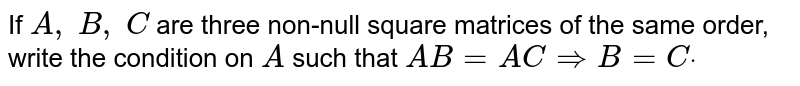 If `A ,\ B ,\ C` are three non-null   square matrices of the same order, write the condition on `A` such that `A B=A C=>B=Cdot`