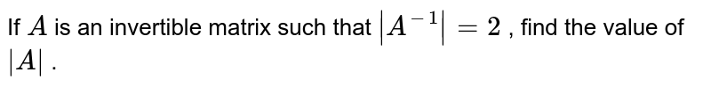 If `A` is an invertible matrix   such that ` A^(-1) =2` , find the value of ` A ` .